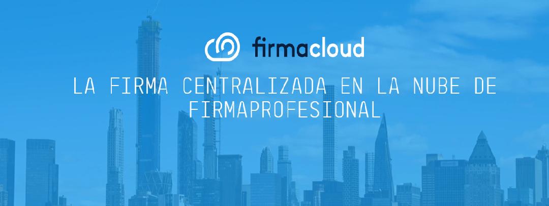 Firmacloud, la plataforma de centralización de certificados de Firmaprofesional, para firmar documentos electrónicamente de forma ágil, legal y remota